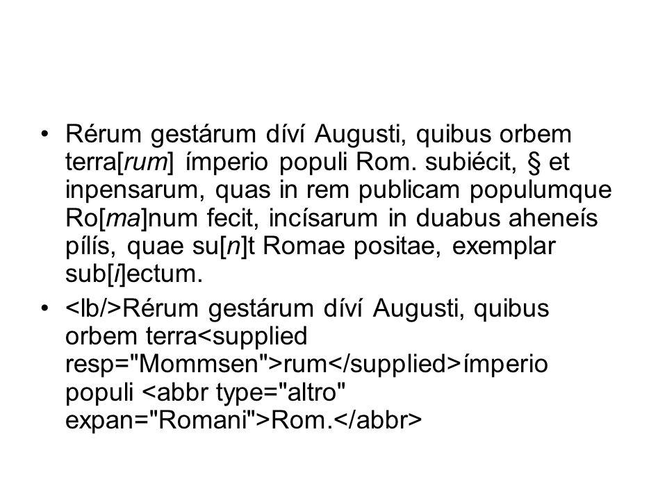 Rérum gestárum díví Augusti, quibus orbem terra[rum] ímperio populi Rom. subiécit, § et inpensarum, quas in rem publicam populumque Ro[ma]num fecit, incísarum in duabus aheneís pílís, quae su[n]t Romae positae, exemplar sub[i]ectum.
